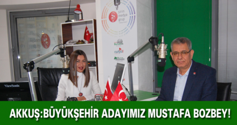 Başkan Akkuş:Büyükşehir Adayımız Mustafa Bozbey!